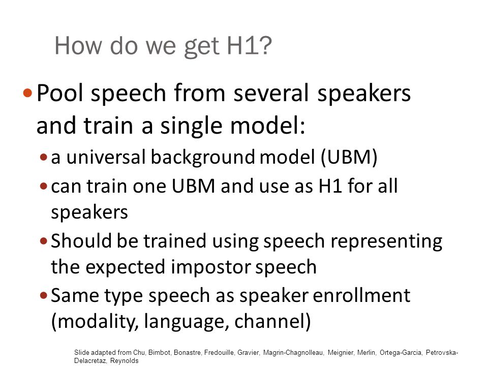 How do we get H1? Pool speech from several speakers and train a single model: a universal background model (UBM) can train one UBM and use as H1 for a