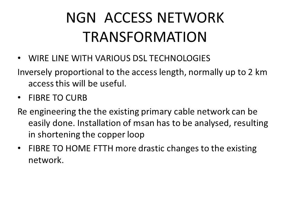 NGN ACCESS NETWORK TRANSFORMATION WIRE LINE WITH VARIOUS DSL TECHNOLOGIES Inversely proportional to the access length, normally up to 2 km access this will be useful.