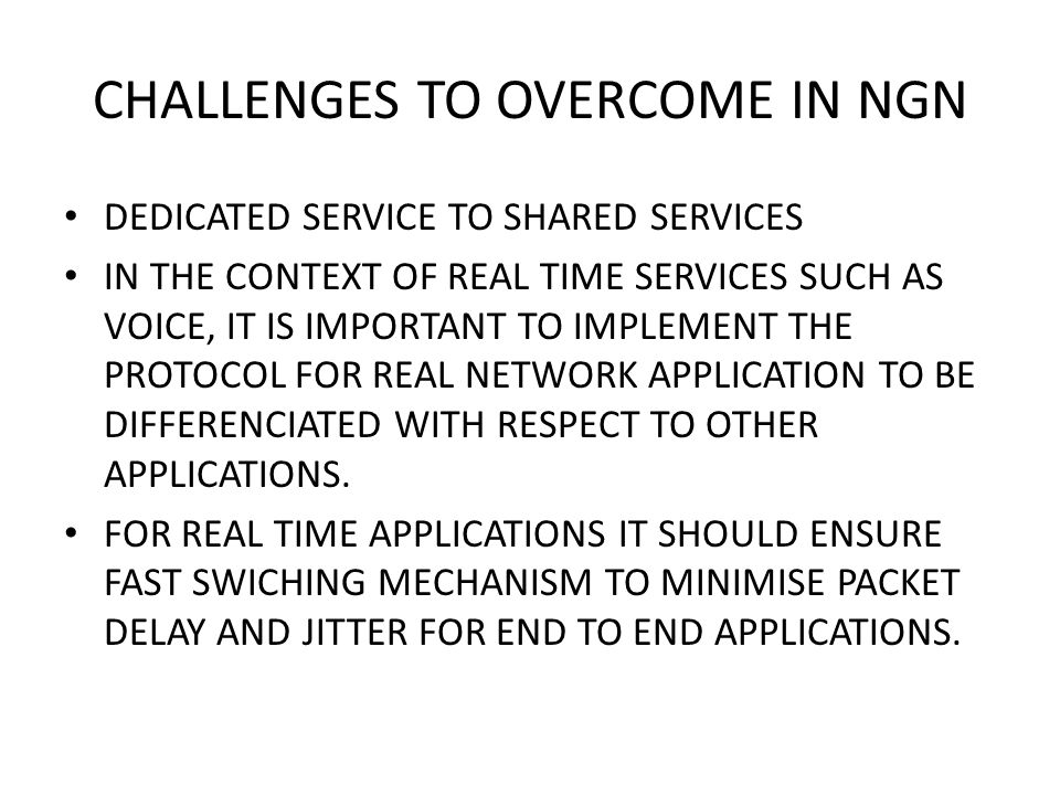 CHALLENGES TO OVERCOME IN NGN DEDICATED SERVICE TO SHARED SERVICES IN THE CONTEXT OF REAL TIME SERVICES SUCH AS VOICE, IT IS IMPORTANT TO IMPLEMENT THE PROTOCOL FOR REAL NETWORK APPLICATION TO BE DIFFERENCIATED WITH RESPECT TO OTHER APPLICATIONS.