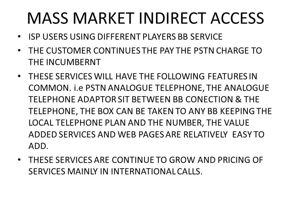 MASS MARKET INDIRECT ACCESS ISP USERS USING DIFFERENT PLAYERS BB SERVICE THE CUSTOMER CONTINUES THE PAY THE PSTN CHARGE TO THE INCUMBERNT THESE SERVICES WILL HAVE THE FOLLOWING FEATURES IN COMMON.