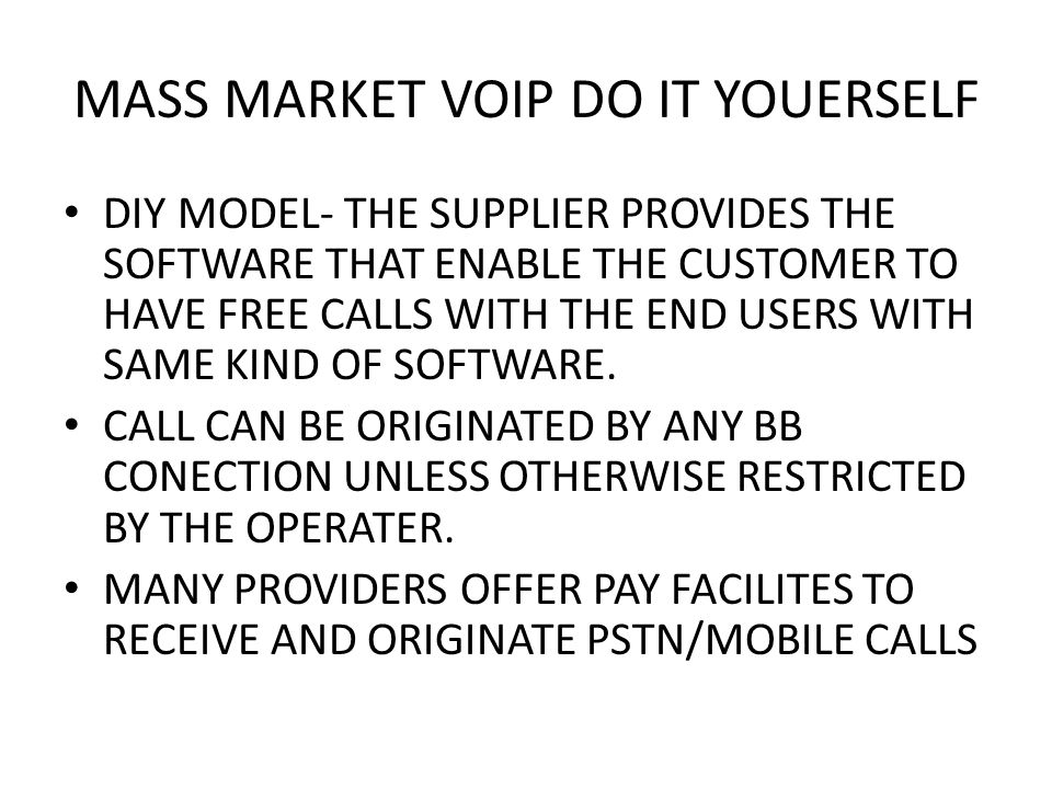 MASS MARKET VOIP DO IT YOUERSELF DIY MODEL- THE SUPPLIER PROVIDES THE SOFTWARE THAT ENABLE THE CUSTOMER TO HAVE FREE CALLS WITH THE END USERS WITH SAME KIND OF SOFTWARE.