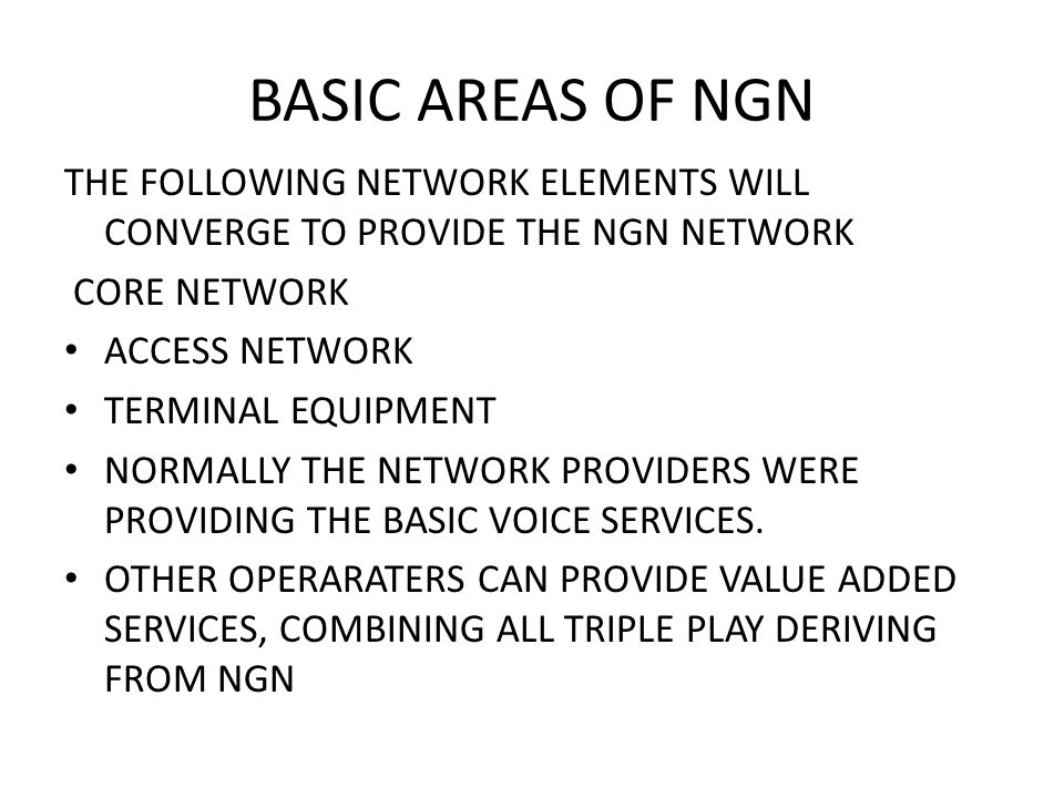 BASIC AREAS OF NGN THE FOLLOWING NETWORK ELEMENTS WILL CONVERGE TO PROVIDE THE NGN NETWORK CORE NETWORK ACCESS NETWORK TERMINAL EQUIPMENT NORMALLY THE NETWORK PROVIDERS WERE PROVIDING THE BASIC VOICE SERVICES.