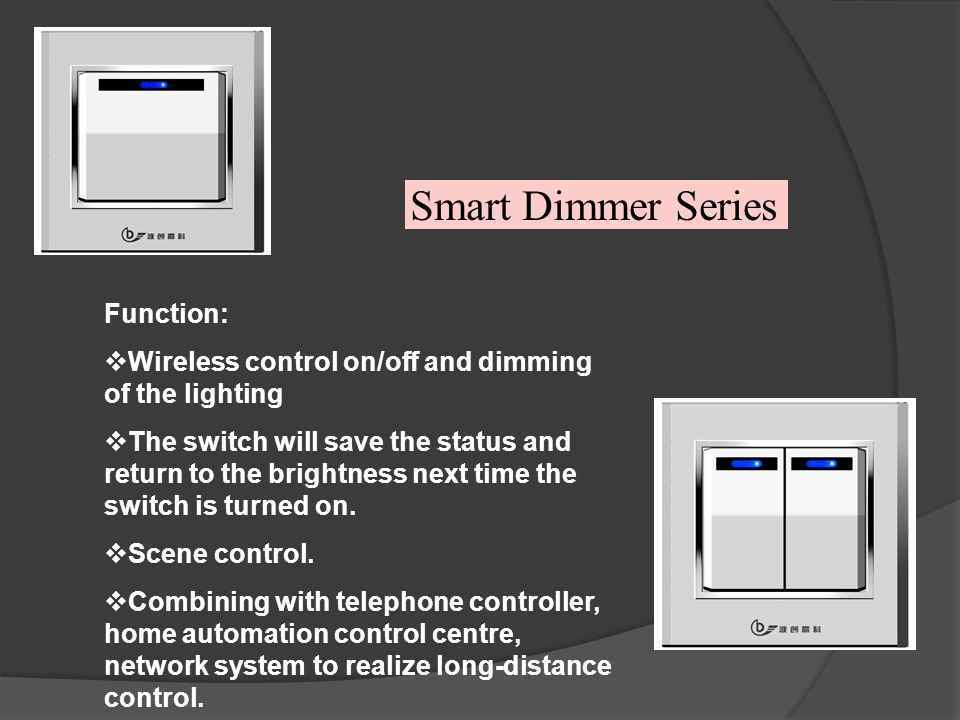 Smart Dimmer Series Function: Wireless control on/off and dimming of the lighting The switch will save the status and return to the brightness next time the switch is turned on.