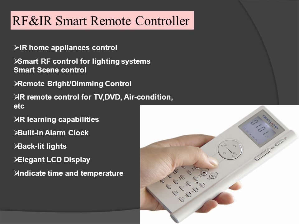 RF&IR Smart Remote Controller IR home appliances control Smart RF control for lighting systems Smart Scene control Remote Bright/Dimming Control IR remote control for TV,DVD, Air-condition, etc IR learning capabilities Built-in Alarm Clock Back-lit lights Elegant LCD Display Indicate time and temperature