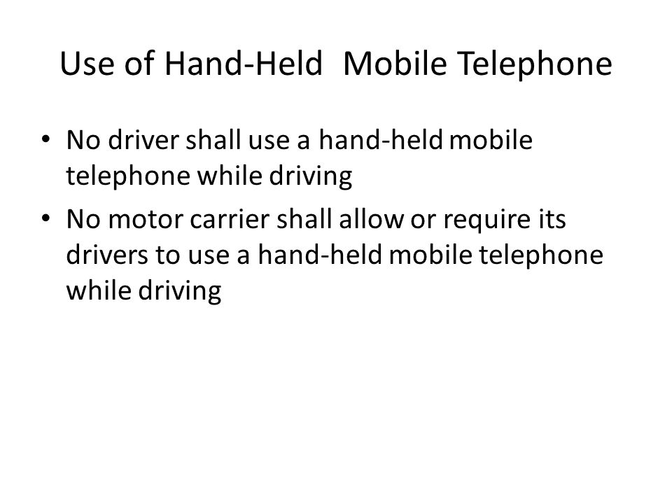 Use of Mobile Telephone Using at least one hand to hold a mobile telephone to conduct a voice communication; Dialing or answering a mobile telephone by pressing more than a single button Reaching for a mobile telephone in a manner that requires a driver to maneuver so that he or she is no longer seated driving position, restrained by a seat belt that is properly installed.