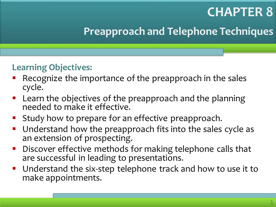 1 Preapproach and Telephone Techniques Learning Objectives: Recognize the importance of the preapproach in the sales cycle.