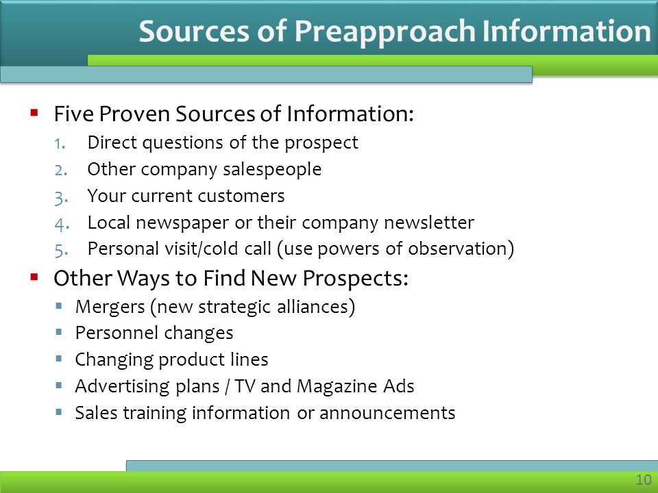 10 Five Proven Sources of Information: 1.Direct questions of the prospect 2.Other company salespeople 3.Your current customers 4.Local newspaper or their company newsletter 5.Personal visit/cold call (use powers of observation) Other Ways to Find New Prospects: Mergers (new strategic alliances) Personnel changes Changing product lines Advertising plans / TV and Magazine Ads Sales training information or announcements Sources of Preapproach Information