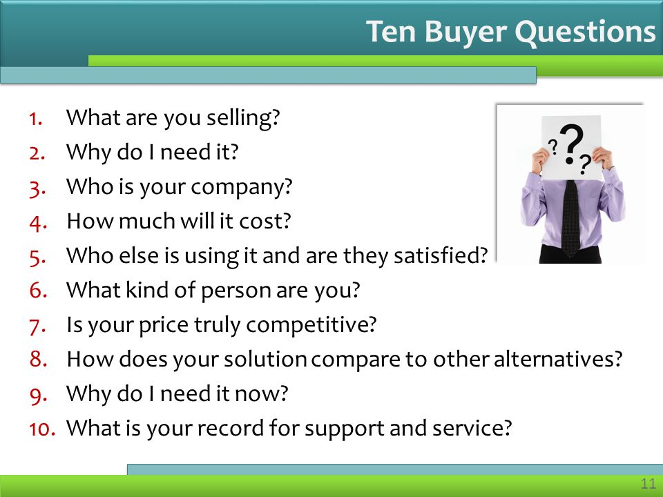 11 1.What are you selling. 2.Why do I need it. 3.Who is your company.