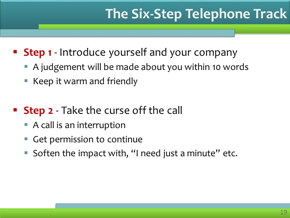19 Step 1 - Introduce yourself and your company A judgement will be made about you within 10 words Keep it warm and friendly Step 2 - Take the curse off the call A call is an interruption Get permission to continue Soften the impact with, I need just a minute etc.