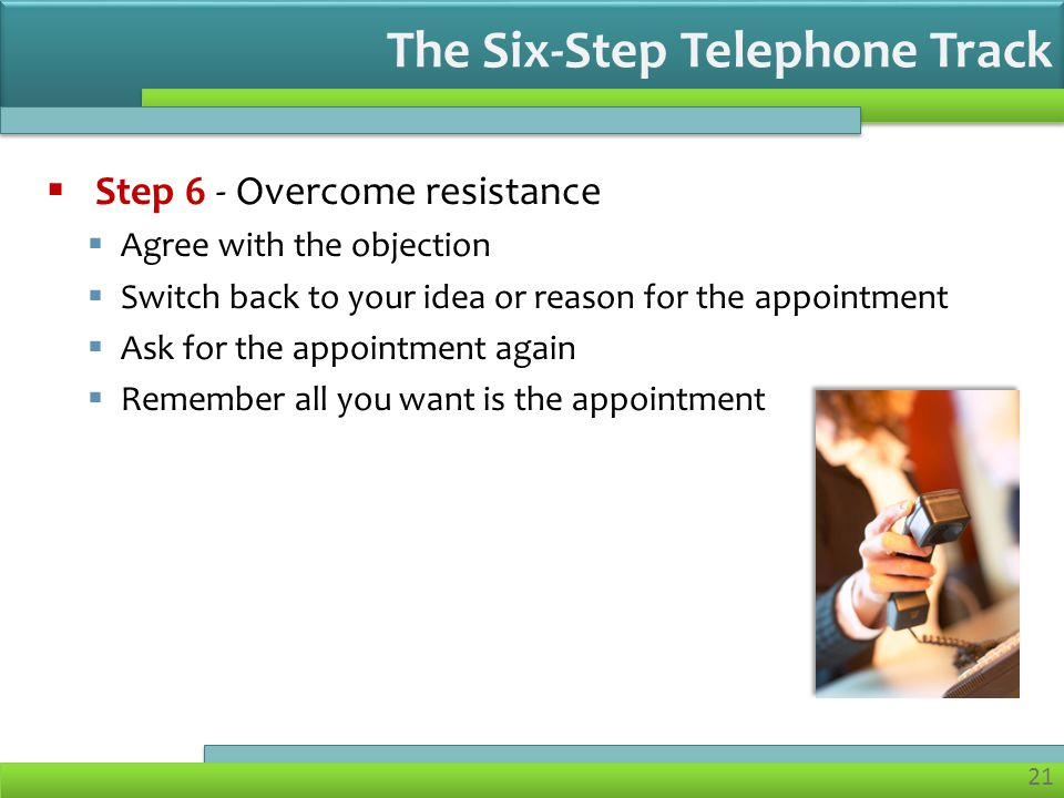 21 Step 6 - Overcome resistance Agree with the objection Switch back to your idea or reason for the appointment Ask for the appointment again Remember all you want is the appointment The Six-Step Telephone Track