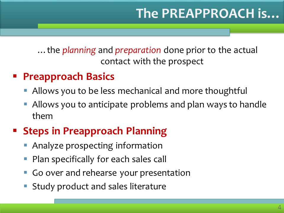 4 …the planning and preparation done prior to the actual contact with the prospect Preapproach Basics Allows you to be less mechanical and more thoughtful Allows you to anticipate problems and plan ways to handle them Steps in Preapproach Planning Analyze prospecting information Plan specifically for each sales call Go over and rehearse your presentation Study product and sales literature The PREAPPROACH is…