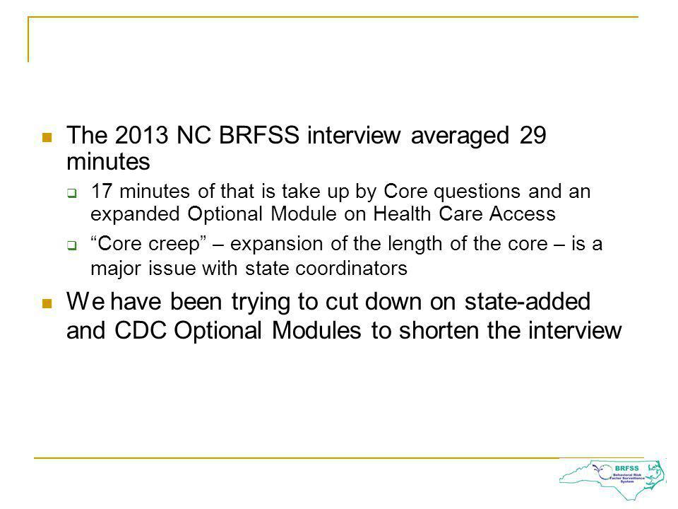 The 2013 NC BRFSS interview averaged 29 minutes 17 minutes of that is take up by Core questions and an expanded Optional Module on Health Care Access Core creep – expansion of the length of the core – is a major issue with state coordinators We have been trying to cut down on state-added and CDC Optional Modules to shorten the interview