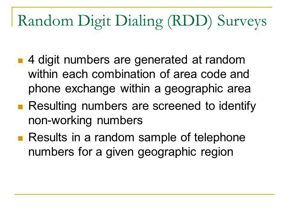 Random Digit Dialing (RDD) Surveys 4 digit numbers are generated at random within each combination of area code and phone exchange within a geographic area Resulting numbers are screened to identify non-working numbers Results in a random sample of telephone numbers for a given geographic region