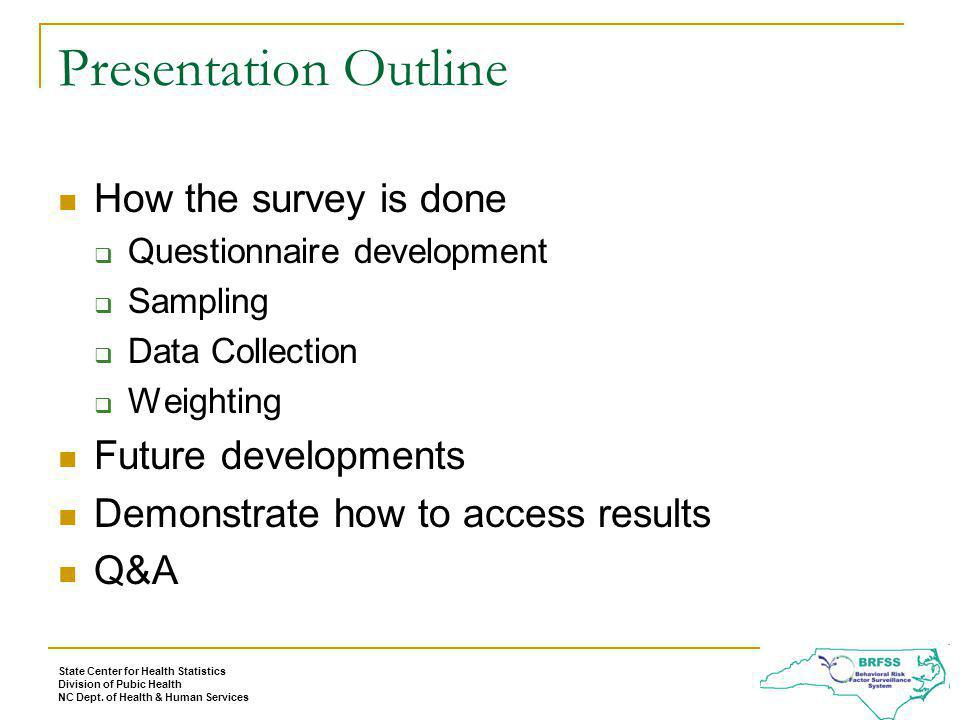 Presentation Outline How the survey is done Questionnaire development Sampling Data Collection Weighting Future developments Demonstrate how to access results Q&A State Center for Health Statistics Division of Pubic Health NC Dept.