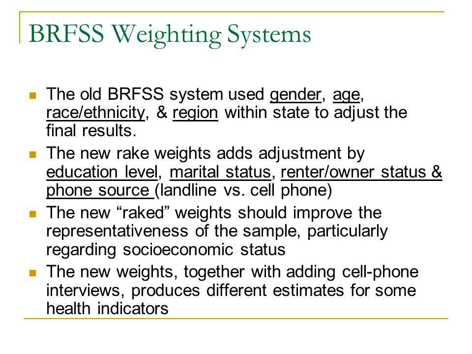 BRFSS Weighting Systems The old BRFSS system used gender, age, race/ethnicity, & region within state to adjust the final results.