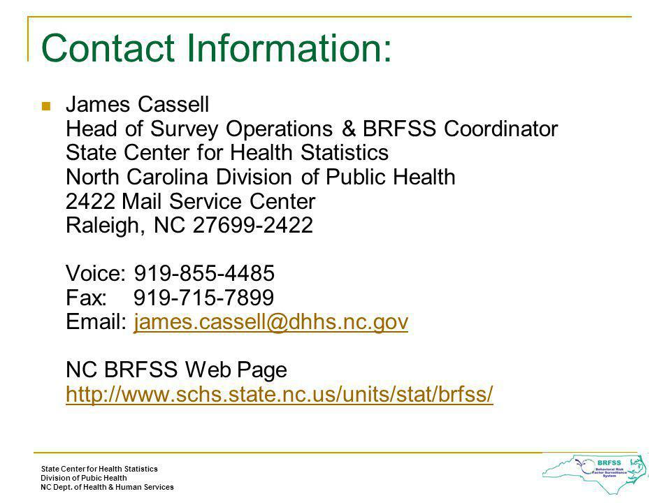 Contact Information: James Cassell Head of Survey Operations & BRFSS Coordinator State Center for Health Statistics North Carolina Division of Public Health 2422 Mail Service Center Raleigh, NC 27699-2422 Voice: 919-855-4485 Fax: 919-715-7899 Email: james.cassell@dhhs.nc.gov NC BRFSS Web Page http://www.schs.state.nc.us/units/stat/brfss/james.cassell@dhhs.nc.gov http://www.schs.state.nc.us/units/stat/brfss/ State Center for Health Statistics Division of Pubic Health NC Dept.