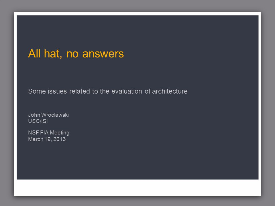 All hat, no answers Some issues related to the evaluation of architecture John Wroclawski USC/ISI NSF FIA Meeting March 19, 2013