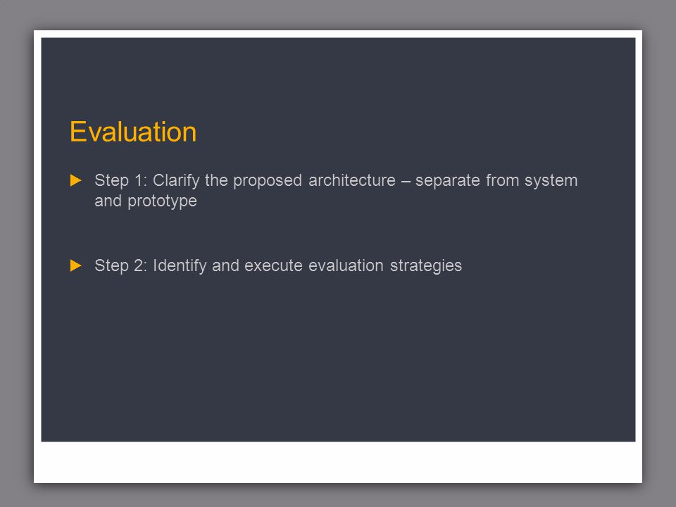 Evaluation Step 1: Clarify the proposed architecture – separate from system and prototype Step 2: Identify and execute evaluation strategies