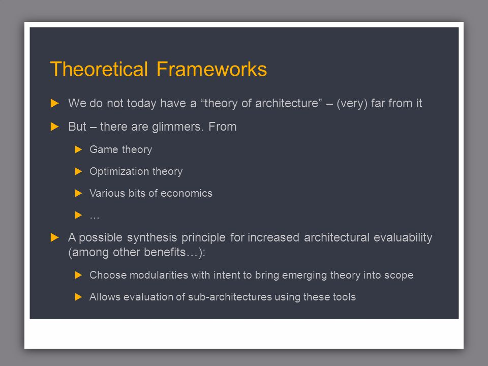 Theoretical Frameworks We do not today have a theory of architecture – (very) far from it But – there are glimmers.
