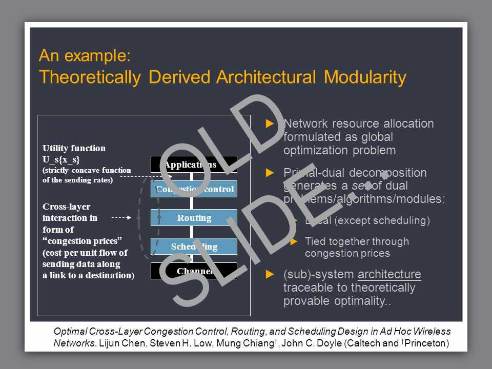 An example: Theoretically Derived Architectural Modularity Network resource allocation formulated as global optimization problem Primal-dual decomposition generates a set of dual problems/algorithms/modules: Local (except scheduling) Tied together through congestion prices (sub)-system architecture traceable to theoretically provable optimality..