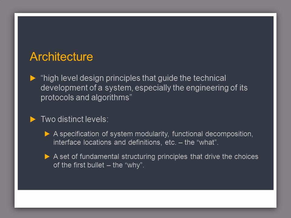 Architecture high level design principles that guide the technical development of a system, especially the engineering of its protocols and algorithms Two distinct levels: A specification of system modularity, functional decomposition, interface locations and definitions, etc.