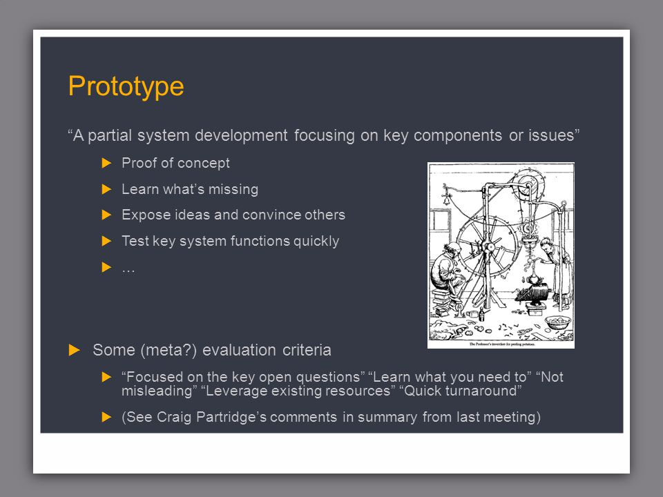 Prototype A partial system development focusing on key components or issues Proof of concept Learn whats missing Expose ideas and convince others Test key system functions quickly … Some (meta?) evaluation criteria Focused on the key open questions Learn what you need to Not misleading Leverage existing resources Quick turnaround (See Craig Partridges comments in summary from last meeting)