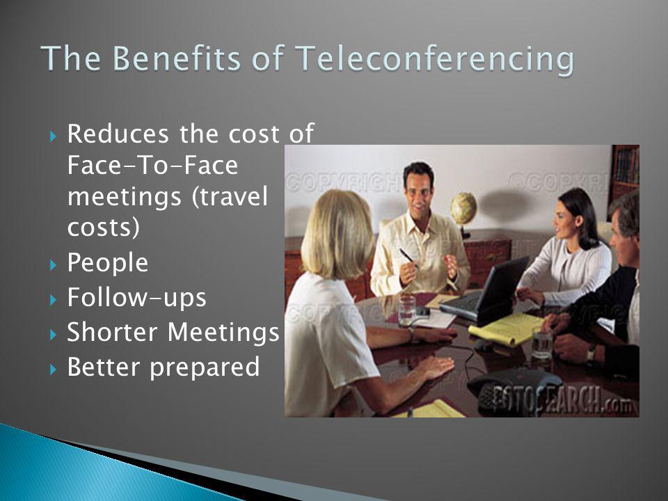 Reduces the cost of Face-To-Face meetings (travel costs) People Follow-ups Shorter Meetings Better prepared