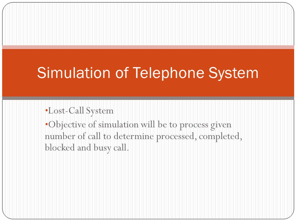 Lost-Call System Objective of simulation will be to process given number of call to determine processed, completed, blocked and busy call.