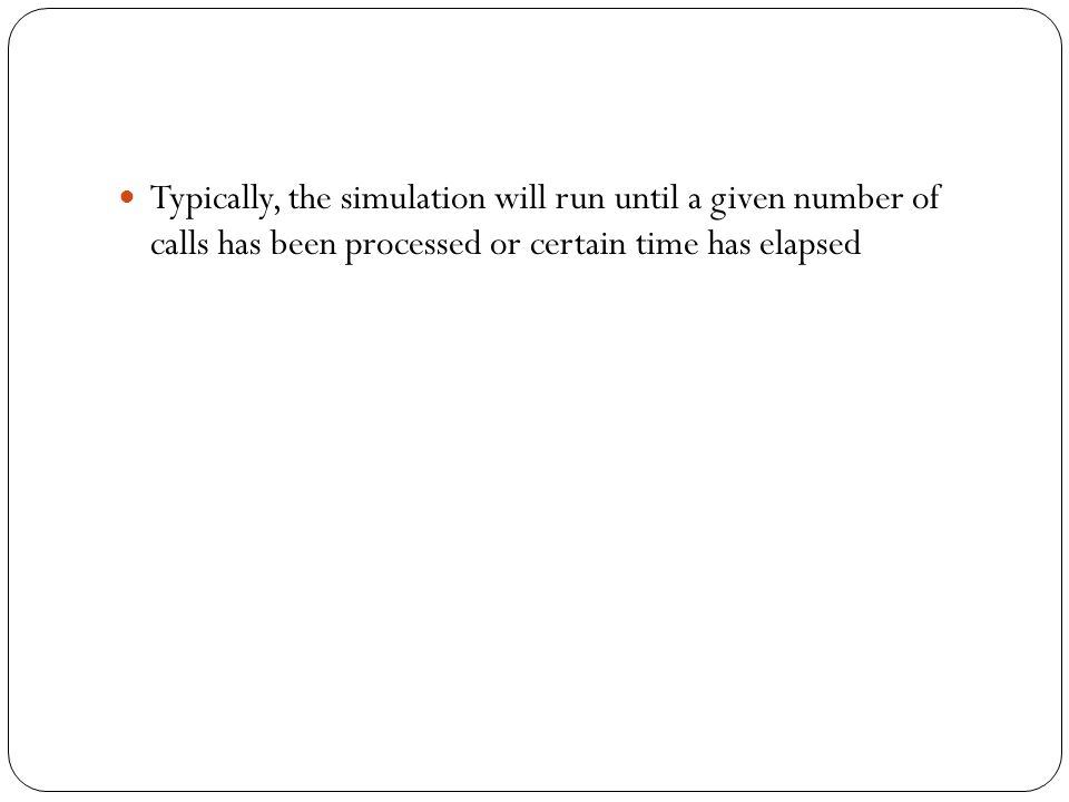 Typically, the simulation will run until a given number of calls has been processed or certain time has elapsed