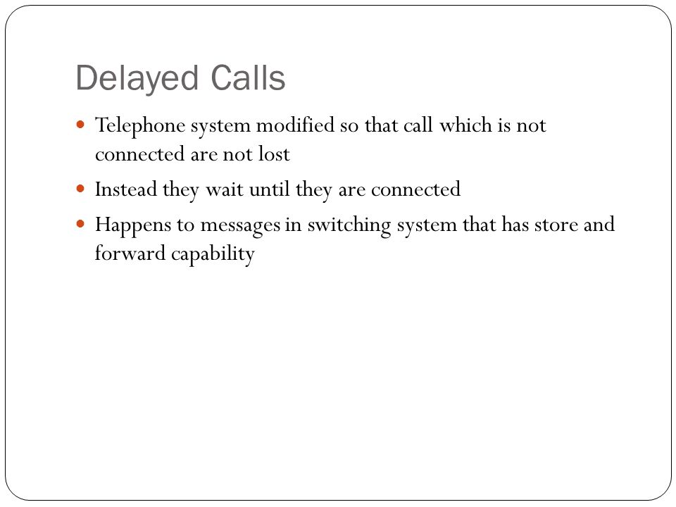 Delayed Calls Telephone system modified so that call which is not connected are not lost Instead they wait until they are connected Happens to messages in switching system that has store and forward capability