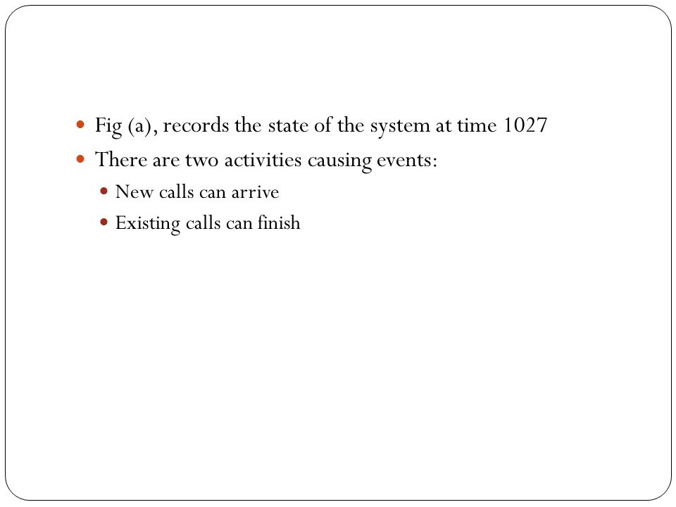 Fig (a), records the state of the system at time 1027 There are two activities causing events: New calls can arrive Existing calls can finish