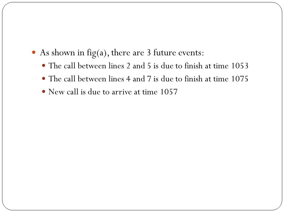 As shown in fig(a), there are 3 future events: The call between lines 2 and 5 is due to finish at time 1053 The call between lines 4 and 7 is due to finish at time 1075 New call is due to arrive at time 1057