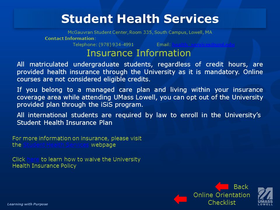 Learning with Purpose Student Health Services Insurance Information McGauvran Student Center, Room 335, South Campus, Lowell, MA Contact Information: Telephone: (978) 934-4991Email: health_services@uml.eduhealth_services@uml.edu All matriculated undergraduate students, regardless of credit hours, are provided health insurance through the University as it is mandatory.