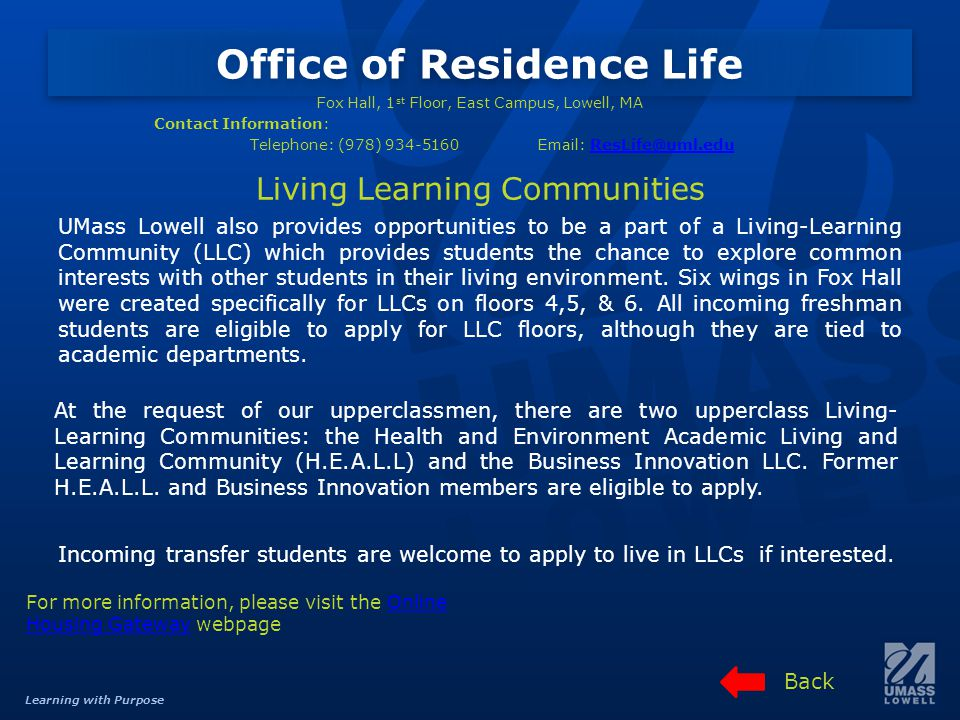 Learning with Purpose Office of Residence Life Living Learning Communities Fox Hall, 1 st Floor, East Campus, Lowell, MA Contact Information: Telephone: (978) 934-5160Email: ResLife@uml.eduResLife@uml.edu For more information, please visit the Online Housing Gateway webpageOnline Housing Gateway UMass Lowell also provides opportunities to be a part of a Living-Learning Community (LLC) which provides students the chance to explore common interests with other students in their living environment.