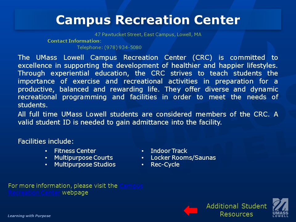 Learning with Purpose Campus Recreation Center 47 Pawtucket Street, East Campus, Lowell, MA Contact Information: Telephone: (978) 934-5080 The UMass Lowell Campus Recreation Center (CRC) is committed to excellence in supporting the development of healthier and happier lifestyles.