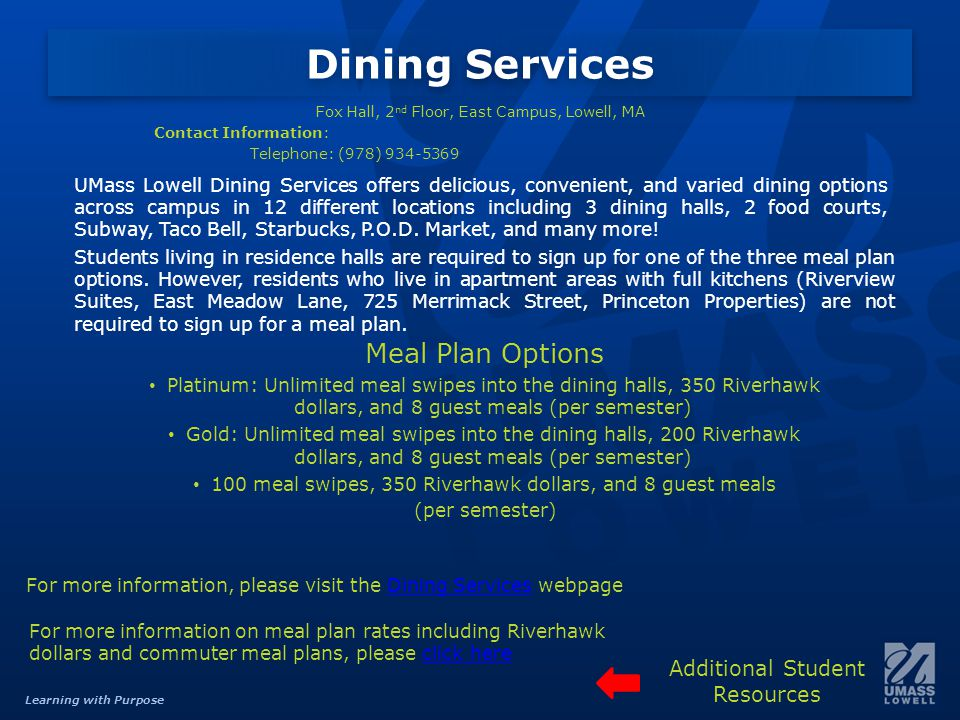 Learning with Purpose Dining Services Fox Hall, 2 nd Floor, East Campus, Lowell, MA Contact Information: Telephone: (978) 934-5369 UMass Lowell Dining Services offers delicious, convenient, and varied dining options across campus in 12 different locations including 3 dining halls, 2 food courts, Subway, Taco Bell, Starbucks, P.O.D.