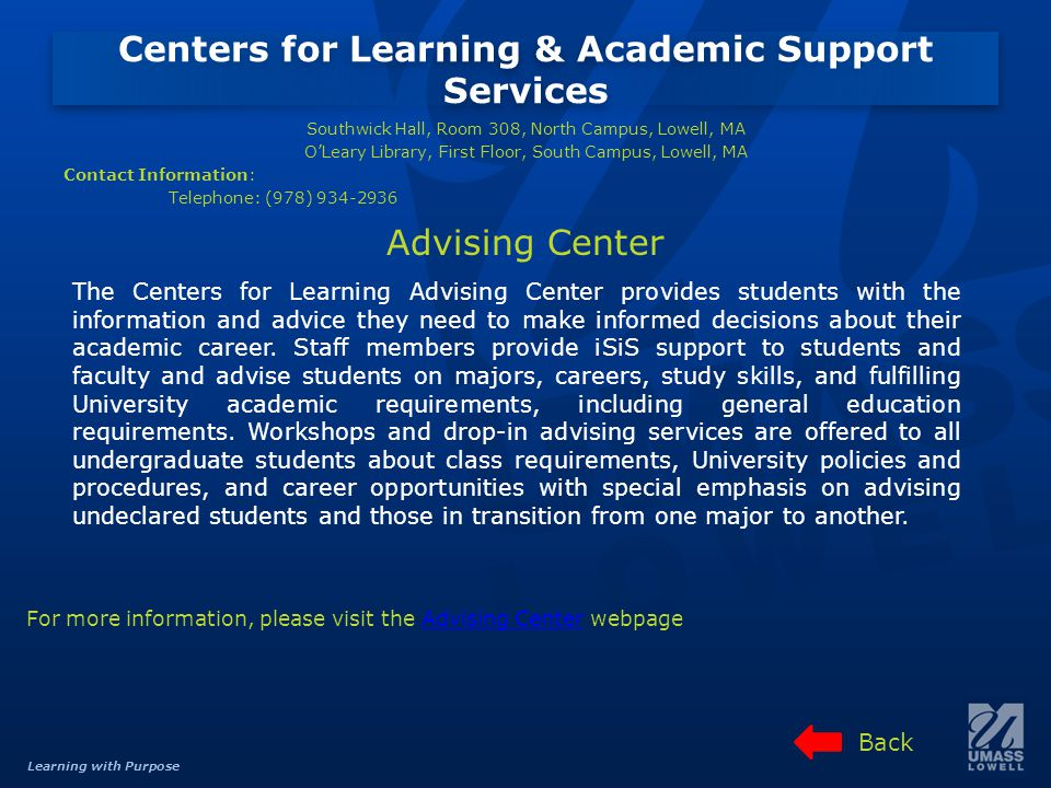 Learning with Purpose Centers for Learning & Academic Support Services Southwick Hall, Room 308, North Campus, Lowell, MA OLeary Library, First Floor, South Campus, Lowell, MA Contact Information: Telephone: (978) 934-2936 For more information, please visit the Advising Center webpageAdvising Center The Centers for Learning Advising Center provides students with the information and advice they need to make informed decisions about their academic career.