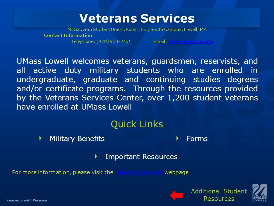 Learning with Purpose Veterans Services McGauvran Student Union, Room 353, South Campus, Lowell, MA Contact Information: Telephone: (978) 934-2461Email: veterans@uml.eduveterans@uml.edu UMass Lowell welcomes veterans, guardsmen, reservists, and all active duty military students who are enrolled in undergraduate, graduate and continuing studies degrees and/or certificate programs.