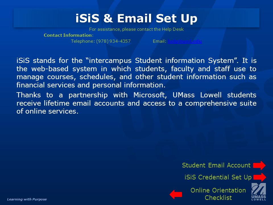 Learning with Purpose iSiS & Email Set Up For assistance, please contact the Help Desk Contact Information: Telephone: (978) 934-4357Email: help@uml.eduhelp@uml.edu iSiS stands for the intercampus Student information System.