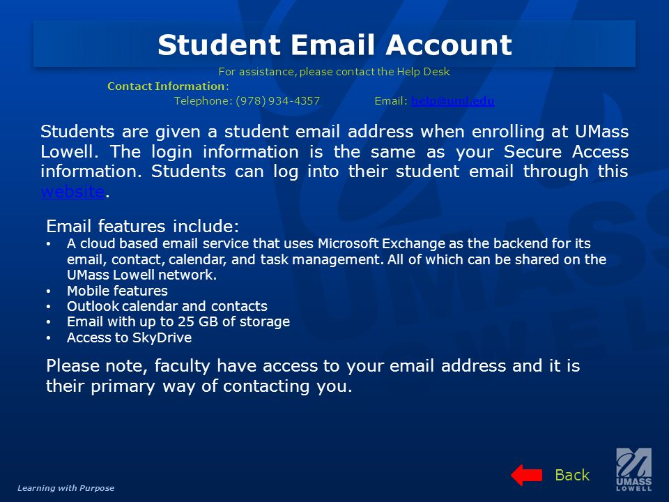 Learning with Purpose Student Email Account For assistance, please contact the Help Desk Contact Information: Telephone: (978) 934-4357Email: help@uml.eduhelp@uml.edu Students are given a student email address when enrolling at UMass Lowell.