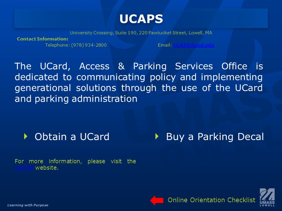 Learning with Purpose UCAPS The UCard, Access & Parking Services Office is dedicated to communicating policy and implementing generational solutions through the use of the UCard and parking administration Buy a Parking Decal For more information, please visit the UCAPS website.