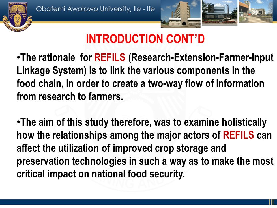 INTRODUCTION CONTD The rationale for REFILS (Research-Extension-Farmer-Input Linkage System) is to link the various components in the food chain, in order to create a two-way flow of information from research to farmers.