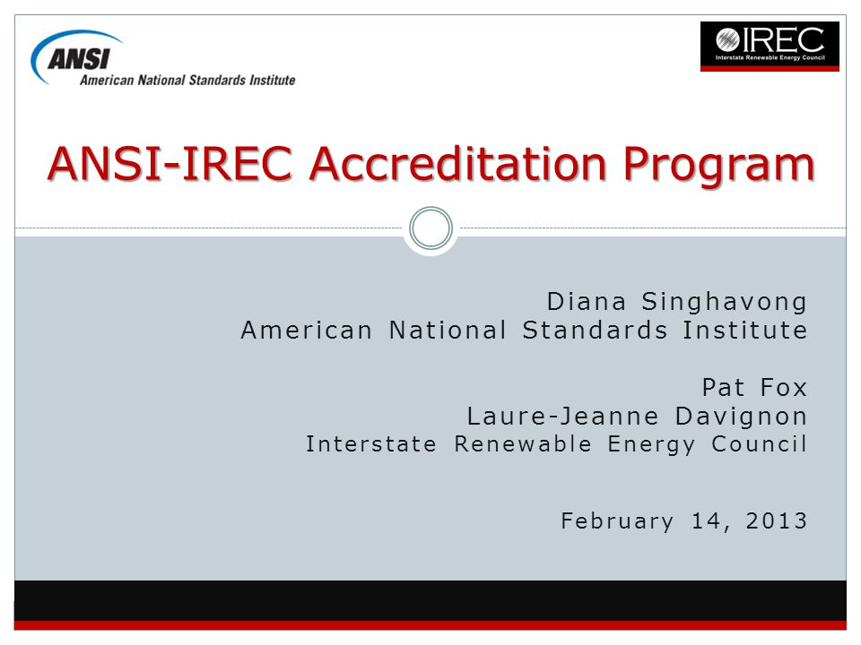 Diana Singhavong American National Standards Institute Pat Fox Laure-Jeanne Davignon Interstate Renewable Energy Council February 14, 2013 ANSI-IREC A