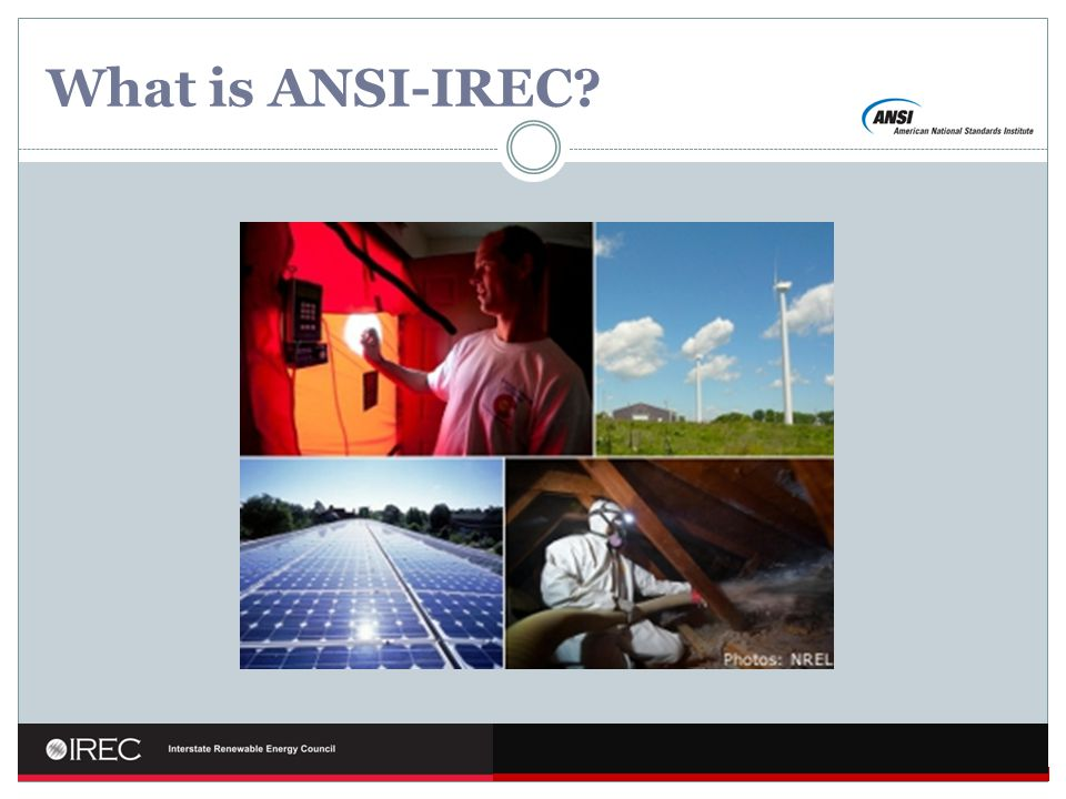 Why ANSI-IREC? Growth of clean energy sector Proliferation of training programs Confusion
