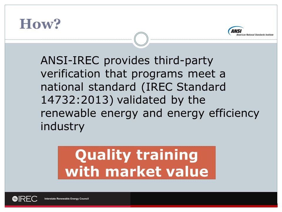 How? ANSI-IREC provides third-party verification that programs meet a national standard (IREC Standard 14732:2013) validated by the renewable energy a