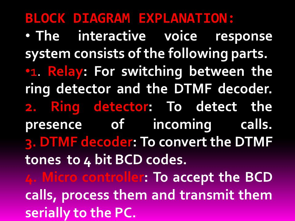 BLOCK DIAGRAM EXPLANATION: The interactive voice response system consists of the following parts. 1. Relay: For switching between the ring detector an