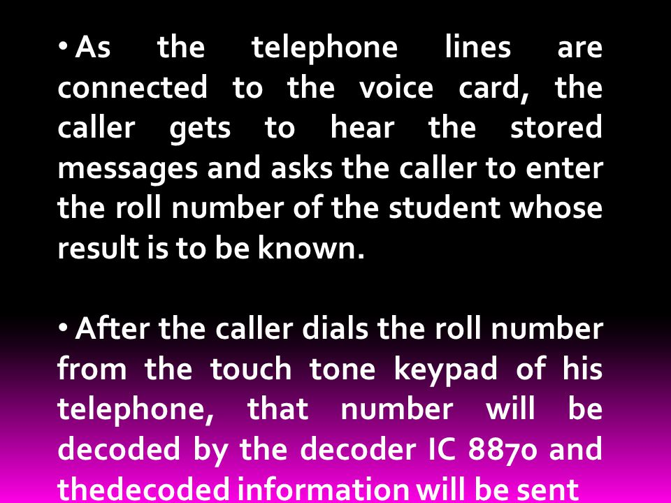As the telephone lines are connected to the voice card, the caller gets to hear the stored messages and asks the caller to enter the roll number of th