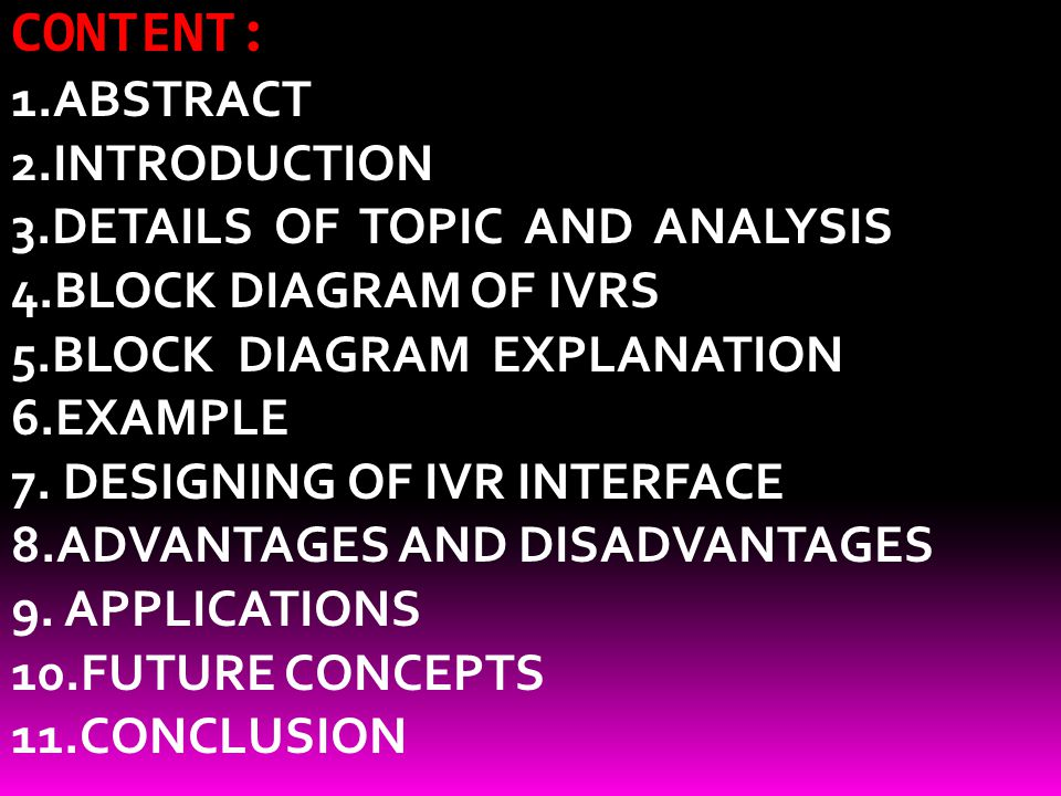 CONTENT: 1.ABSTRACT 2.INTRODUCTION 3.DETAILS OF TOPIC AND ANALYSIS 4.BLOCK DIAGRAM OF IVRS 5.BLOCK DIAGRAM EXPLANATION 6.EXAMPLE 7. DESIGNING OF IVR I