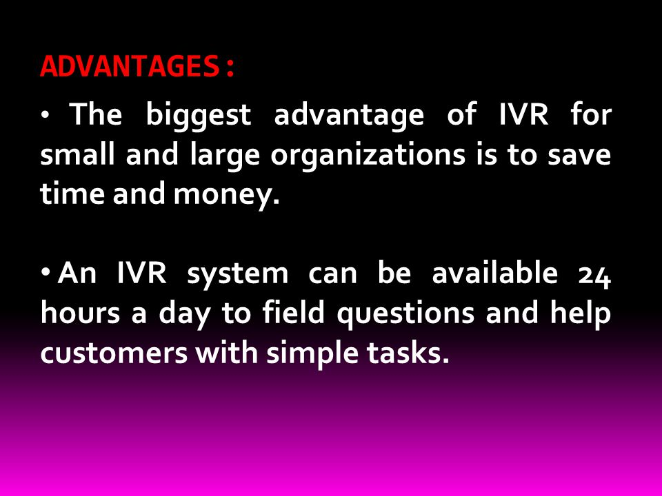 ADVANTAGES: The biggest advantage of IVR for small and large organizations is to save time and money. An IVR system can be available 24 hours a day to
