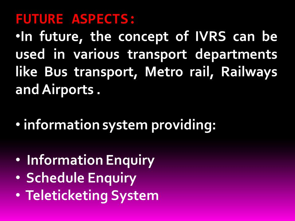 FUTURE ASPECTS: In future, the concept of IVRS can be used in various transport departments like Bus transport, Metro rail, Railways and Airports. inf
